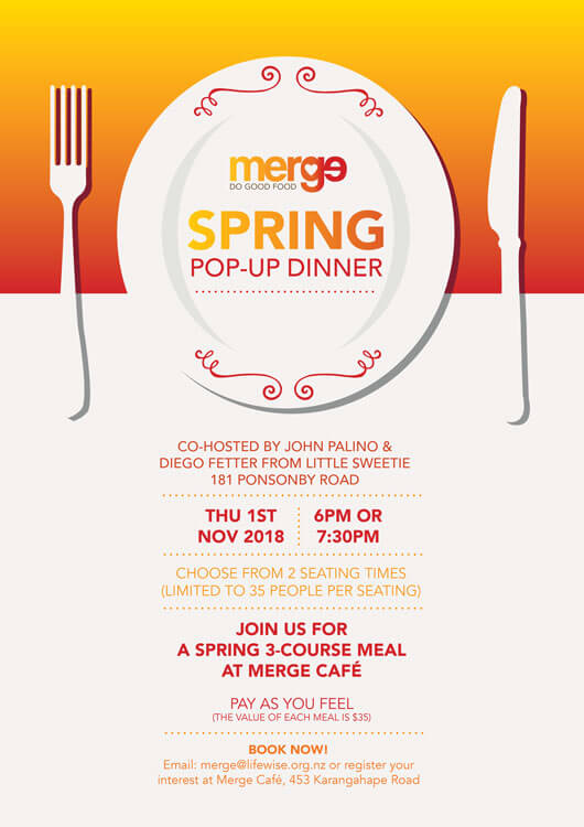 "Lifewise Merge Café would like to host you at a Pop-Up Dinner on Thursday 1st November to celebrate Spring! This will be a 3-course set menu and you can ""Pay as You Feel"" to raise funds for the café. The value of each meal is approx. $35. Enjoy candlelight, music, and great food prepared by Merge Cafe Chef, Umender, and Little Sweetie Chef, Diego Fetter. This special event is co-hosted by John Palino and Diego Fetter from Little Sweetie, 181 Ponsonby Road. Thanks so much for your support guys! Here are more details about this special event: • Date: 1 November 2018 (Thursday) • Times: 6:00 p.m. and 7:30 p.m. (Two seatings of 35 people each) • Place: Lifewise Merge Cafe, 453 K' Road, Auckland 1010 We'd love you to join us to celebrate Spring and Merge Café and invite you to bring your friends and whānau. To book your seats, please email merge@lifewise.org.nz or come to Merge Cafe. We're on 453 K' Road, open weekdays from 7:00 a.m. to 2:00 p.m."